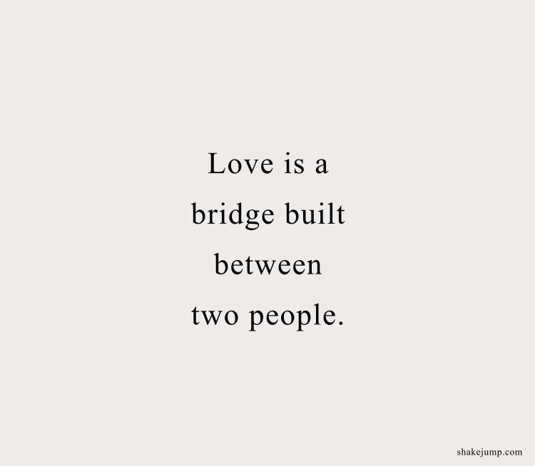 Love is a bridge built between two people.