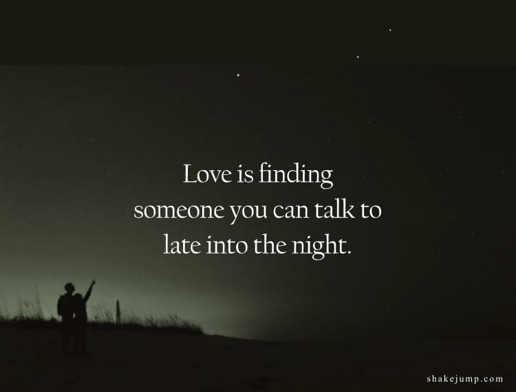 Love is finding someone you can talk to late into the night.