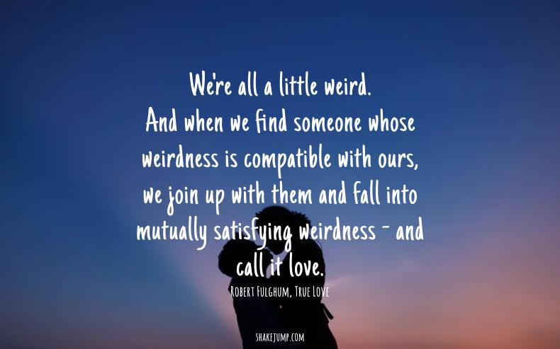 When we find someone whose weirdness is compatible with ours, we fall into mutually satisfying weirdness — and call it love.