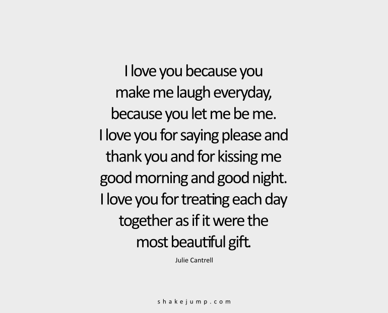 I love you because you have made me laugh every day, because you let me be me. I love you for saying 'please' and 'thank you' and for kissing me good morning and good night. I love you for treating each day together as if it were the most beautiful gift.