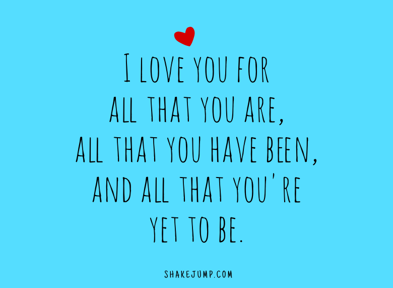 I love you for all that you are, all that you have been, all that you're yet to be.