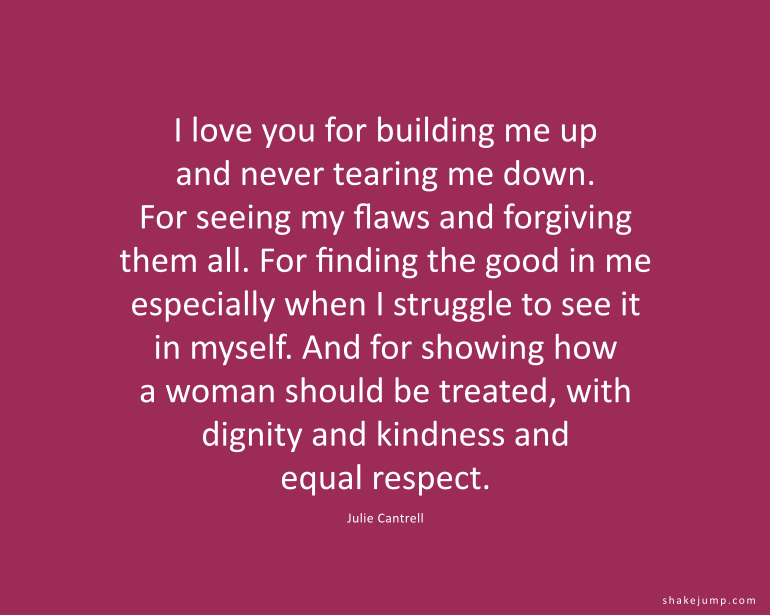 I love you for building me up and for never tearing me down. For seeing my flaws and forgiving them all.