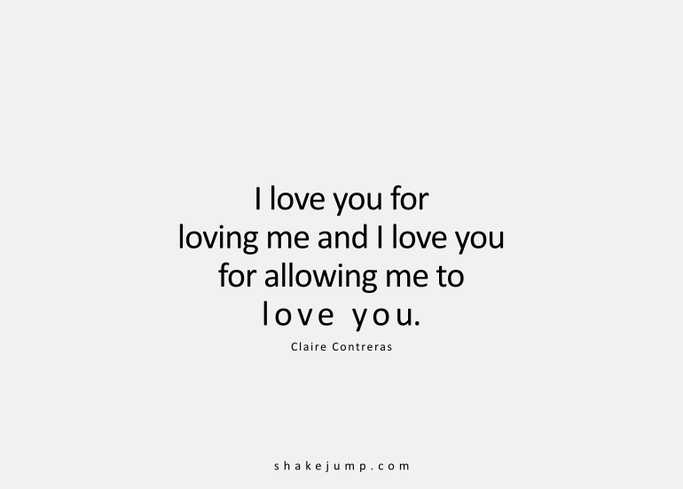 I love you for loving me, and I love you for allowing me to love you.