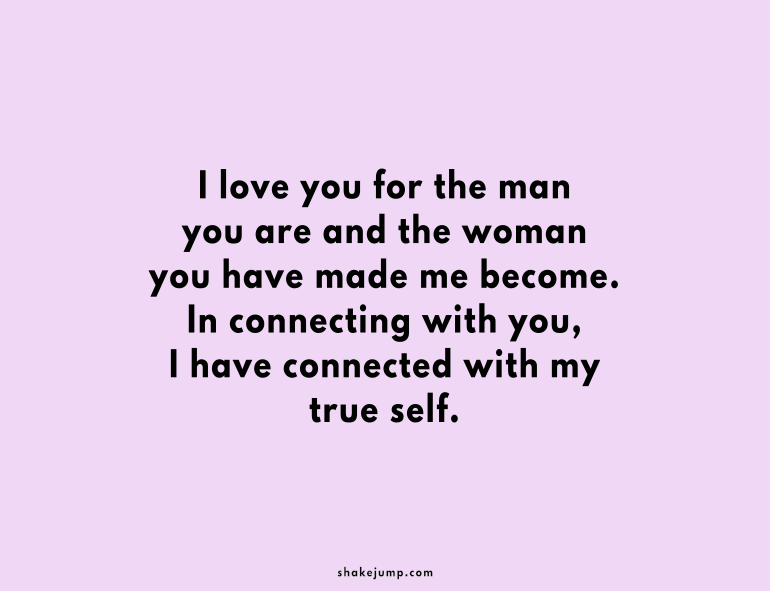 I love you for the man you are and the woman you have made me become.