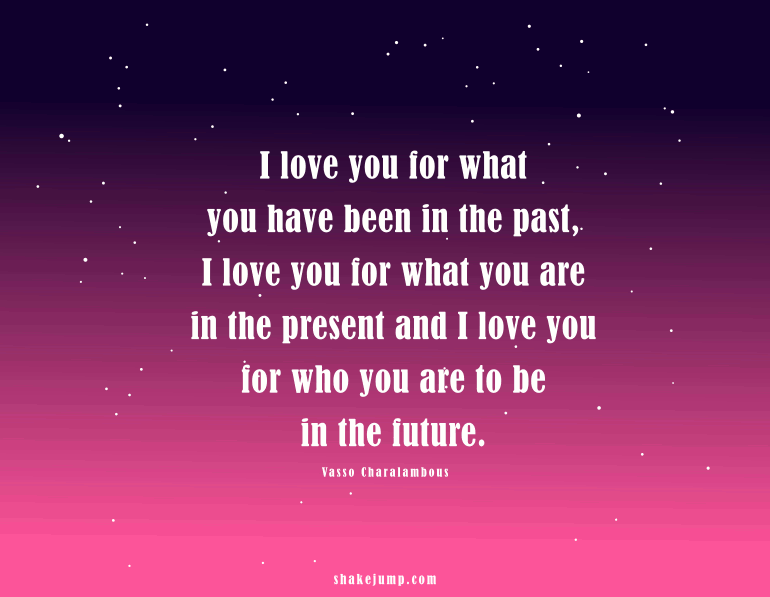I love you for what you are in the present and I will love you for WHO you are to be in the future.