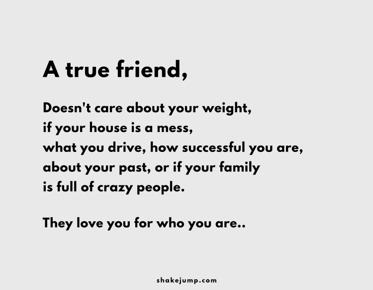 A true friend, doesn't care about you weight, if your house is a mess, what you drive, how successful you are or about your past. They love you for who you are..