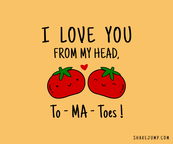 I love you from my head To-Ma-Toes!