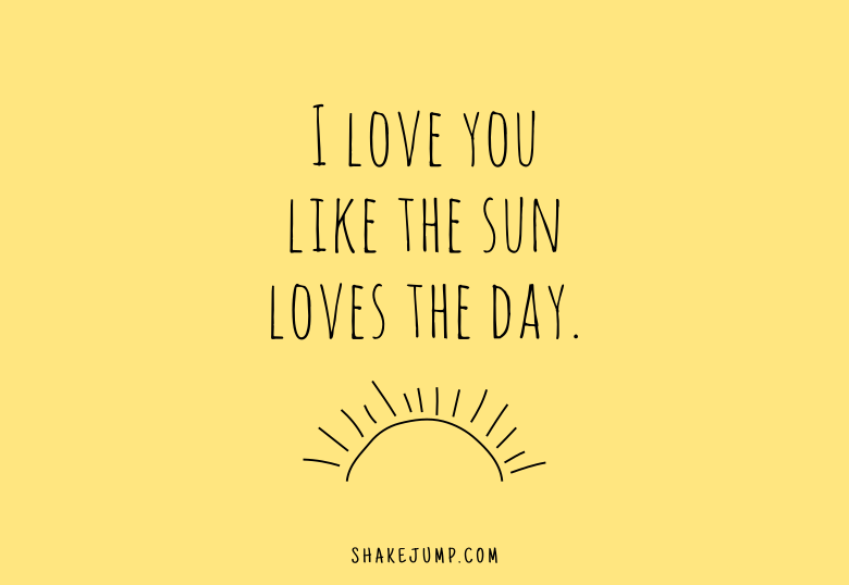 I love you like the sun loves the day.