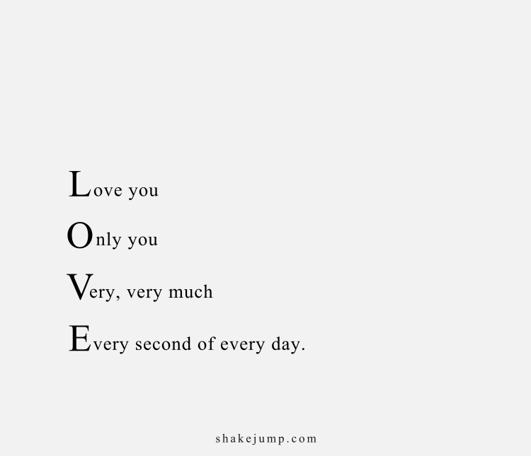 Love you, Only you, Very very much, every second of every day.