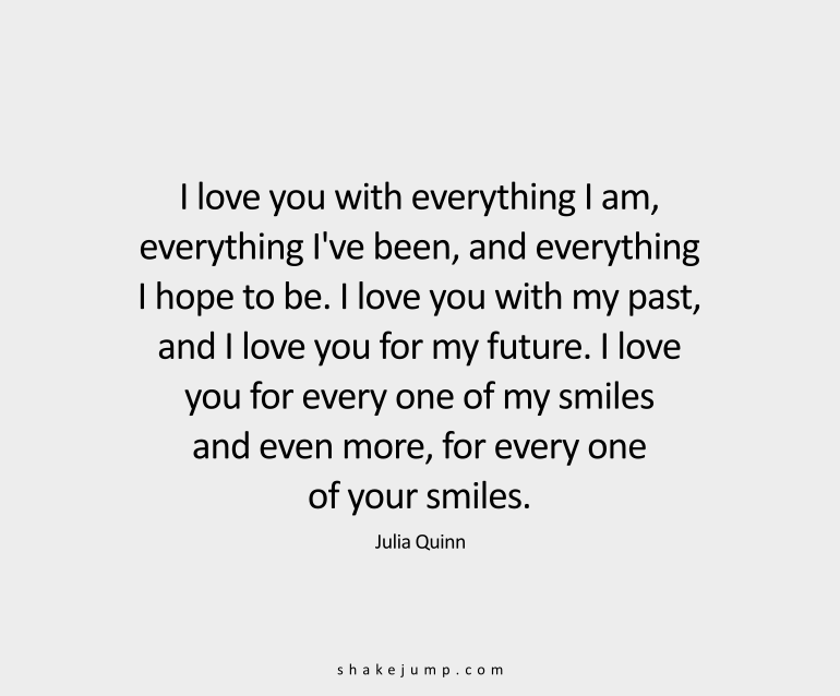 I love you with everything I am, everything I've been, and everything I hope to be. I love you with my past, and I love you for my future. I love you for every one of my smiles and even more, for every one of your smiles.
