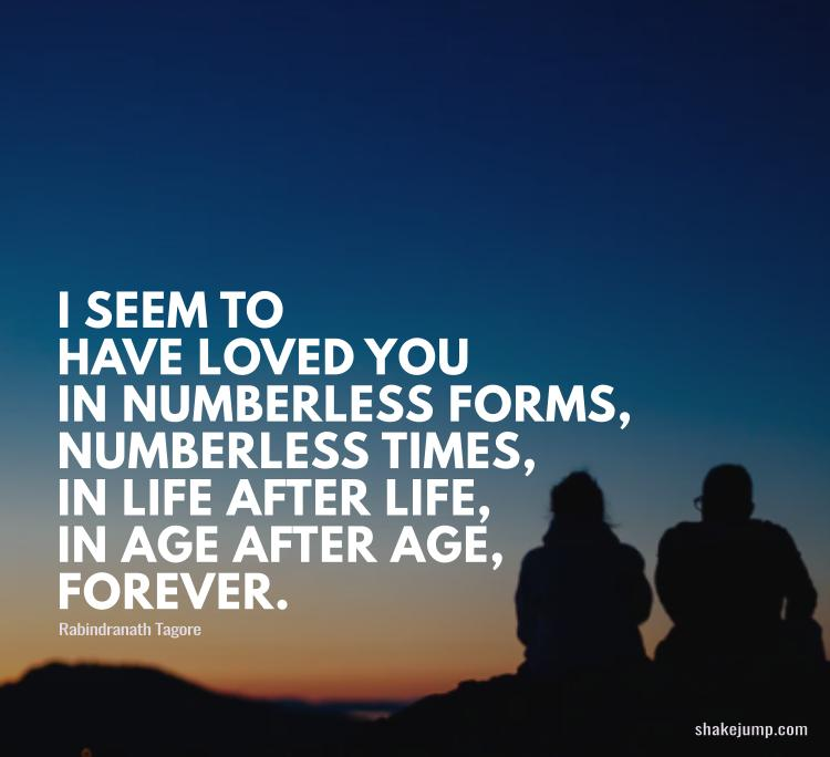 I seem to have loved you in numberless forms, numberless times, in life after life, in age after age, forever.