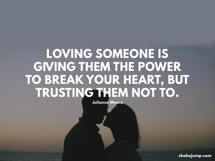Loving someone is giving them the power to break your heart, but trusting them not to.
