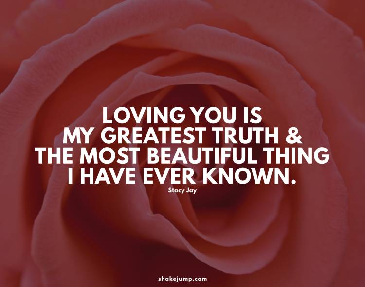 Loving you is my greatest truth, and the most beautiful thing I have ever known.
