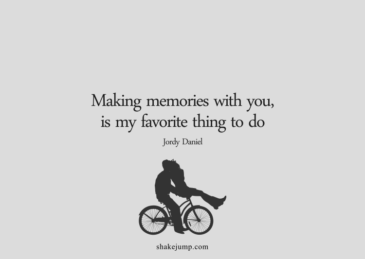 Making memories with you is my favorite thing to do.