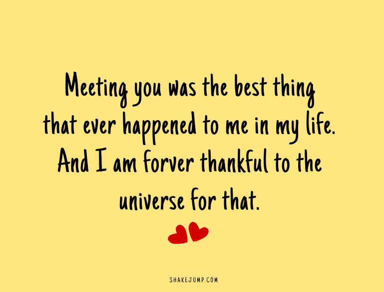 Just so you know, meeting you was the best thing that ever happened to me in my life. And I am forever thankful to the universe for that.