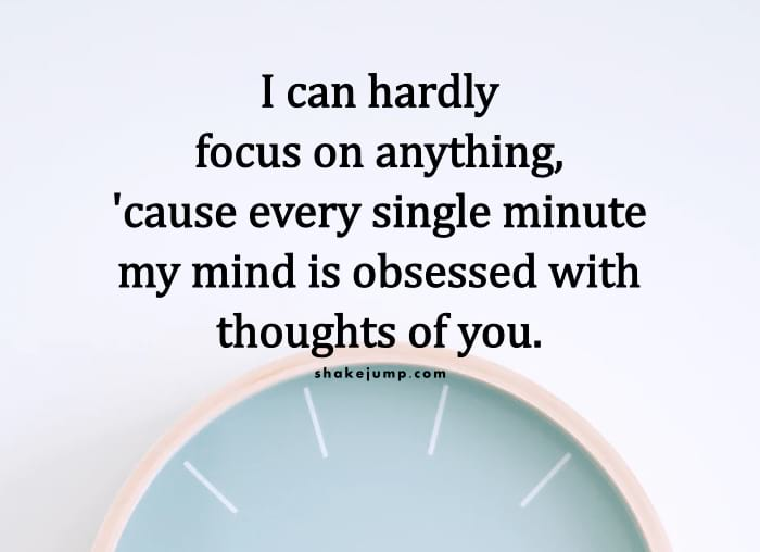 Every single minute my mind is obsessed with thoughts of you.