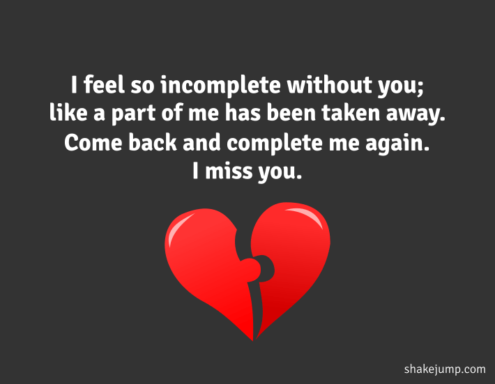 I feel so incomplete without you, like a part of me has been taken away. Come back and complete me again. I miss you.