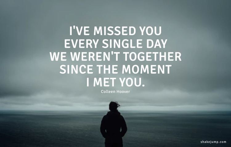 I've missed you every single day we weren't together since the moment I met you.
