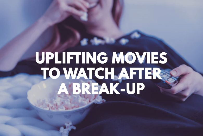 10 Uplifting Movies To Watch After A Break-Up (To Help You Move-On)