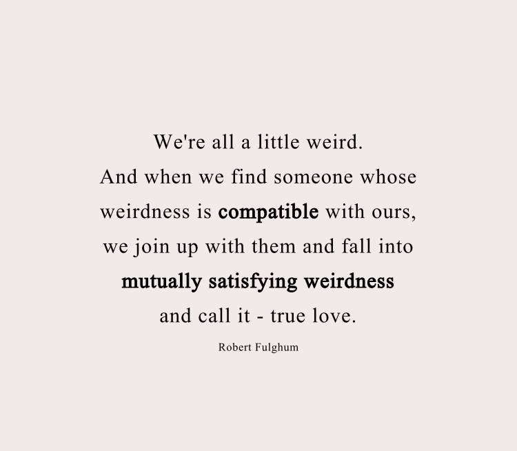 when we find someone whose weirdness is compatible with ours, we join up with them and fall into mutually satisfying weirdness—and call it love.