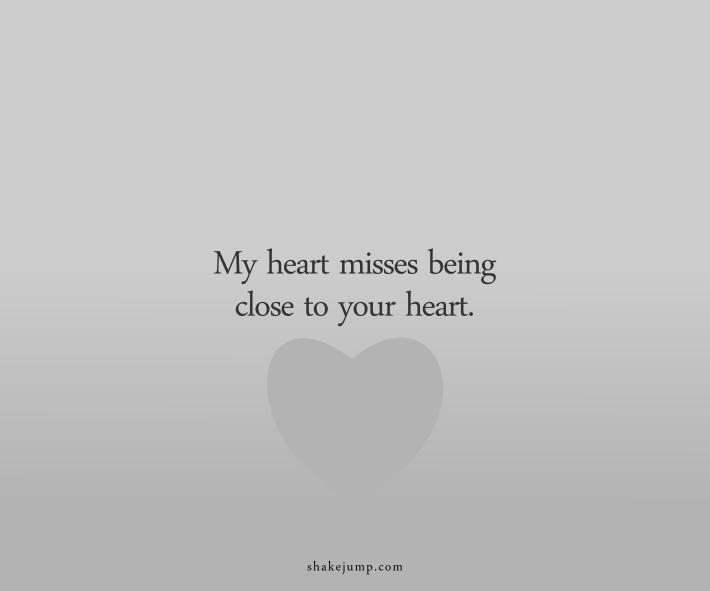 My heart misses being close to your heart.