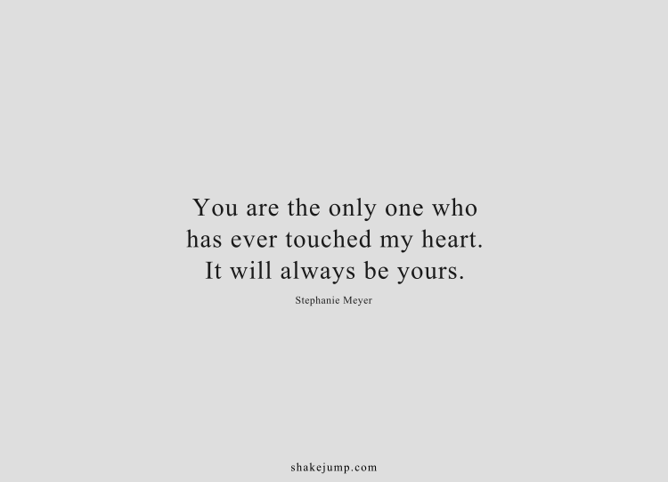You are the only one who has ever touched my heart. It will always be yours.