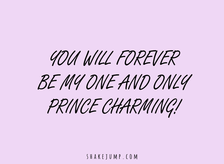 You will forever be my only and only prince charming.