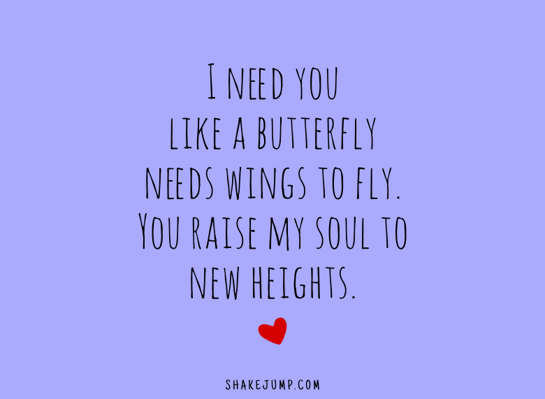 I need you like a butterfly needs wings to fly. You raise my soul to new heights.