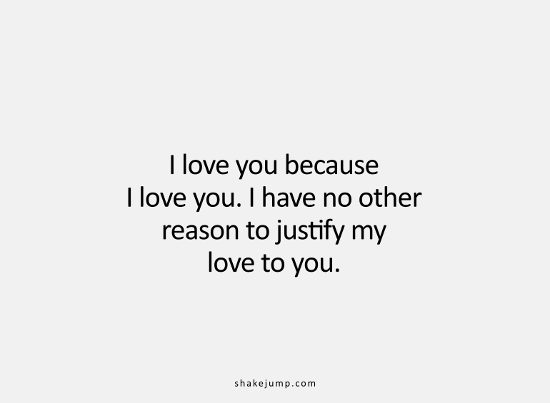 I love you because I love you. I have no other reason to justify my love to you.