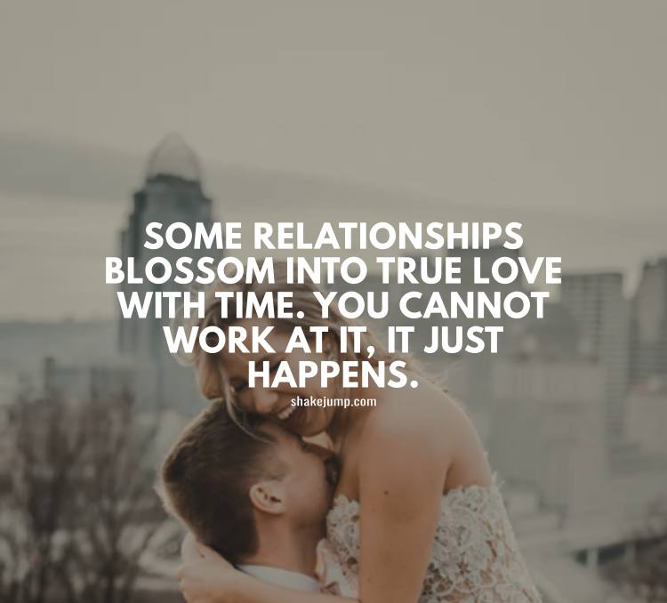 Some relationships blossom into true love with time. You cannot work at it, it just happens.
