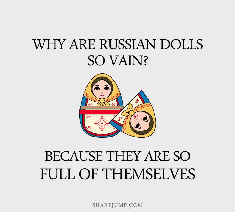 Why are Russian dolls so vain? Because they are so full of themselves.