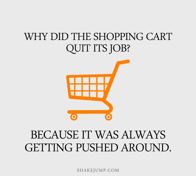Why did the shopping cart quit its job? Because it was always getting pushed around.