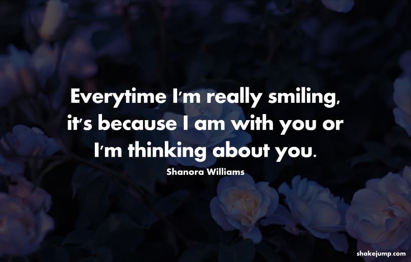 Every time I'm really smiling, it's because I'm with you or I'm thinking about you.