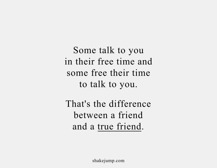 Some talk to you in their free time and some free their time to talk to you. That's the difference between a friend and a true friend.