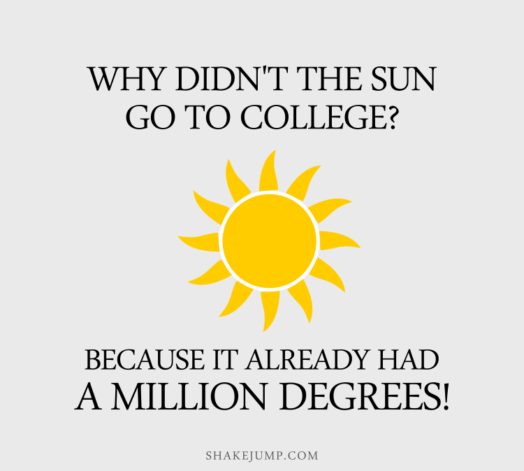 Why didn't the sun go to college? Because it already had a million degrees.