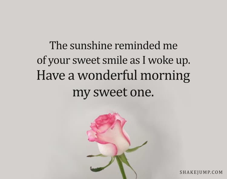 The sunshine reminded me of your bright smile as I woke up. Have a beautiful morning, my sweet one!