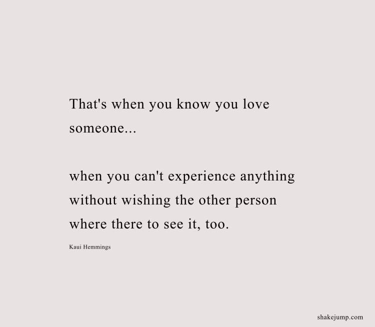 """That's when you know you love someone.. when you can't experience anything without wishing the other person was there to see it, too."" - Kaui Hemmings"