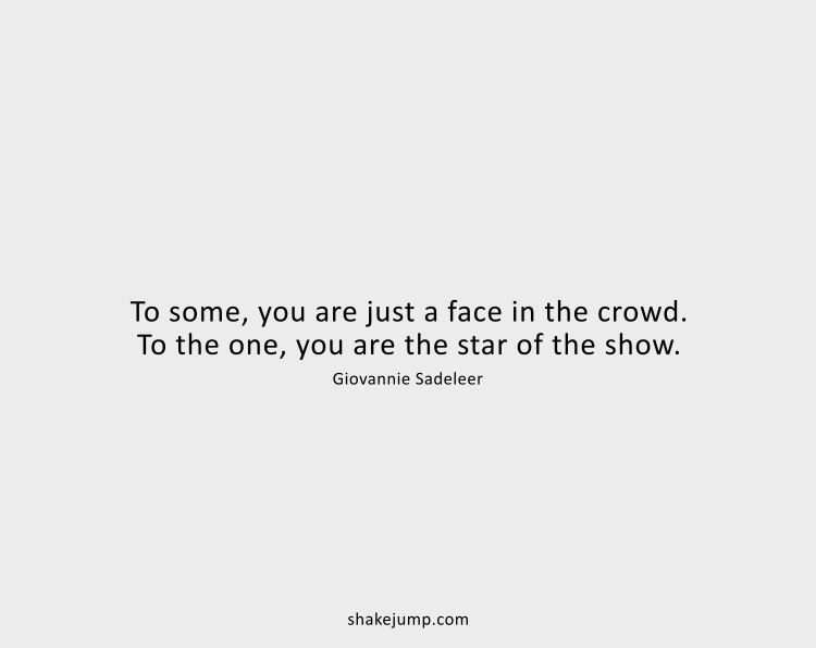 To some, you just a face in the crowd. To the one, you are the star of the show.