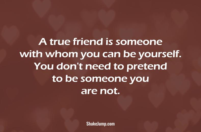 True friend is someone with whom you can be yourself