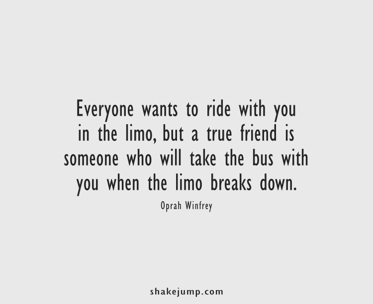 Everyone wants to ride with you in the limo, but a true friend is someone who will take the bus with you when the limo breaks down.