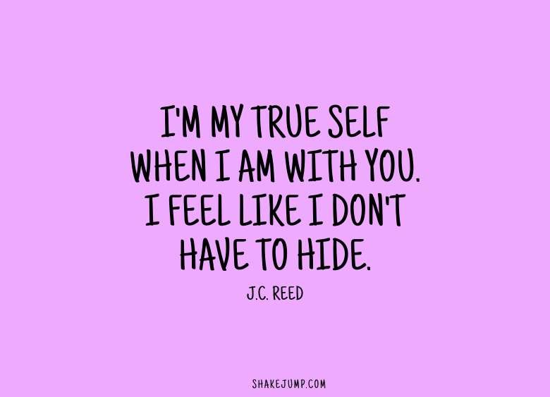 I'm my true self when I'm with you. I feel like I don't have to hide.