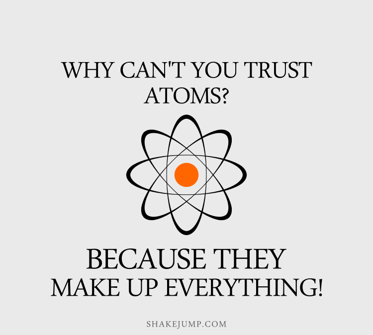 Why can't you trust atoms? Because they make up everything.