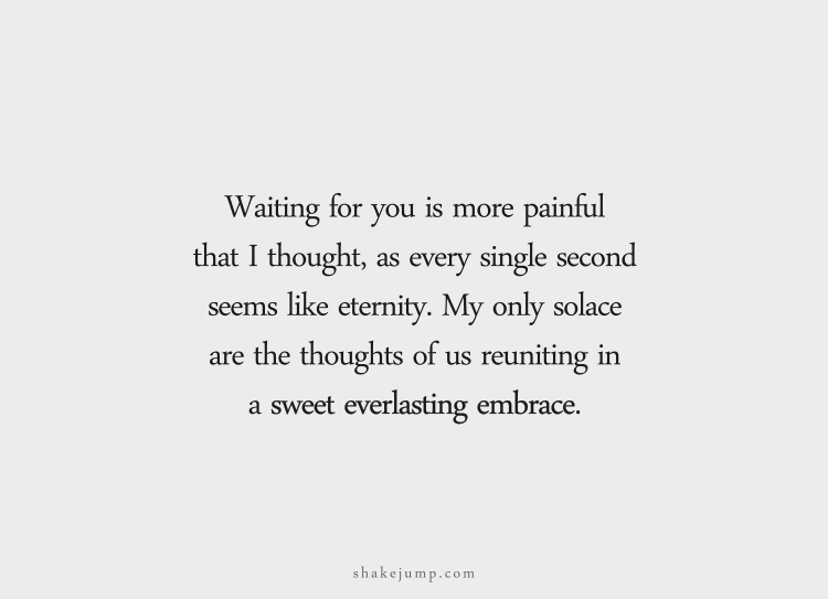 Waiting for you is more painful than I thought, as every single second seems like eternity.