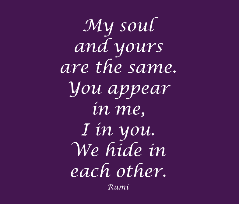 My soul and yours are the same - Rumi