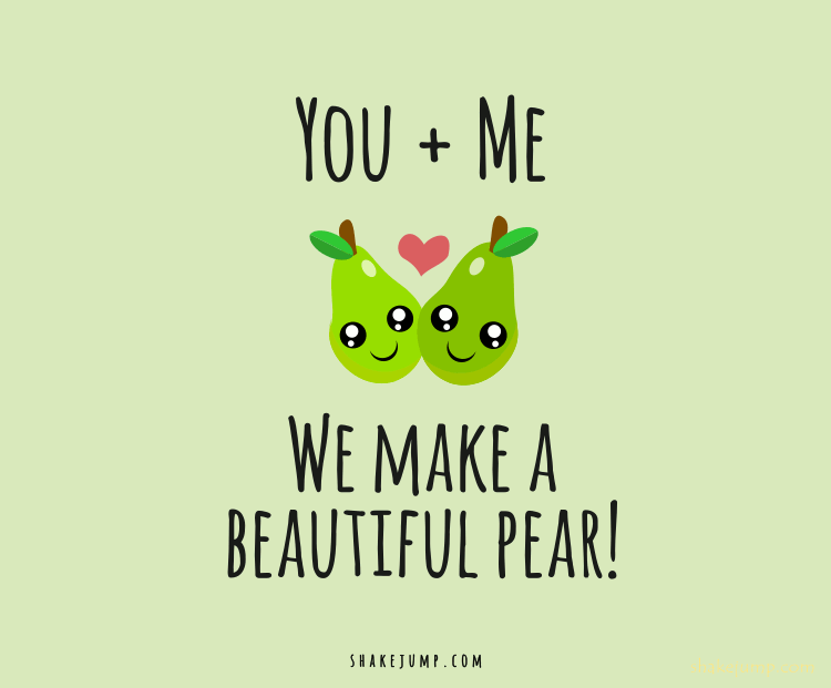 You and me, we make a beautiful pear.
