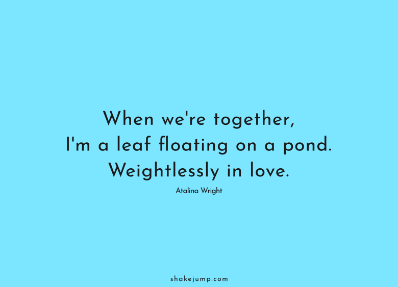 When we're together, I'm a leaf floating on a pond. Weightlessly in love.
