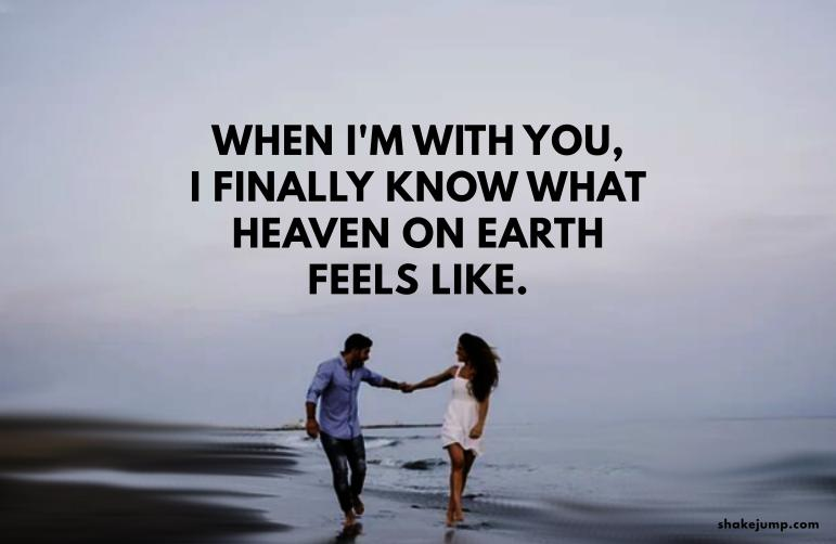 When I am with you, I finally know what heaven on earth feels like.