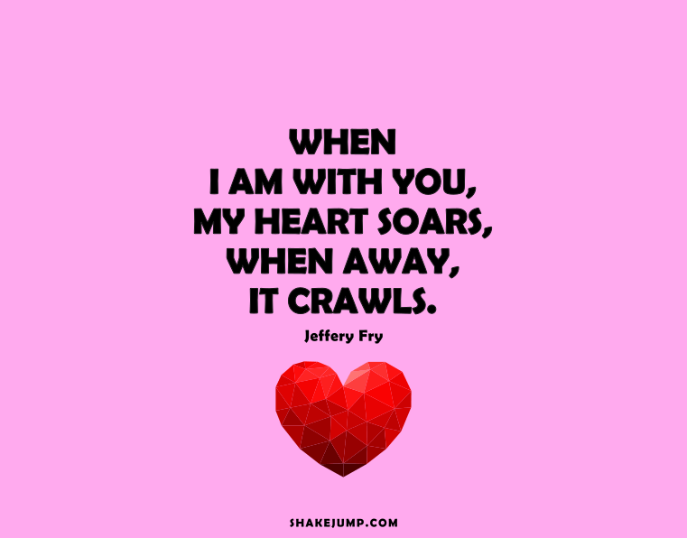 When I am with you, my heart soars; when away, it crawls.