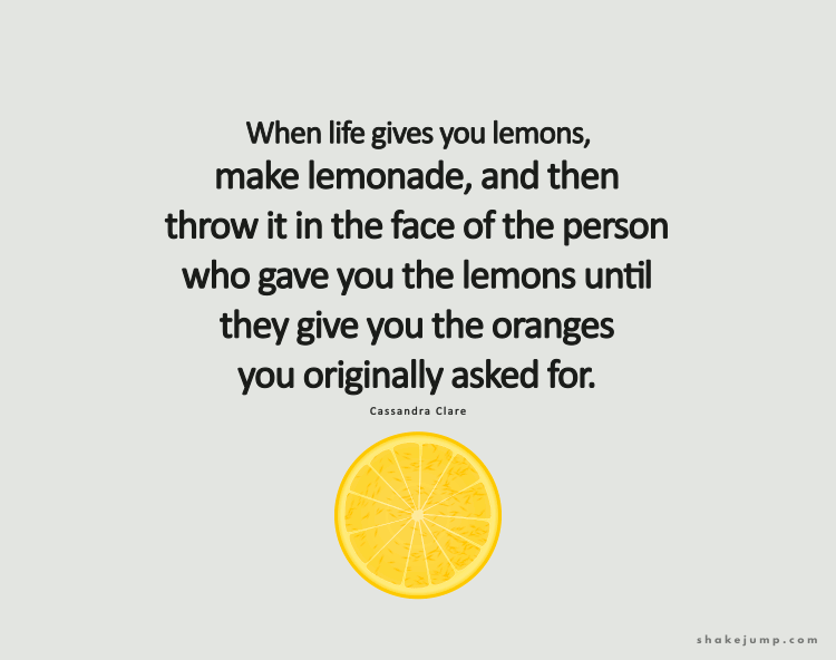 When life gives you lemons, make lemonade, and then throw it in the face of the person who gave you the lemons until they give you the oranges you originally asked for.