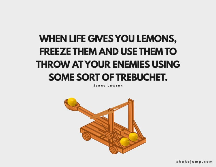 When life gives you lemons, freeze them and use them to throw at your enemies using some sort of trebuchet.